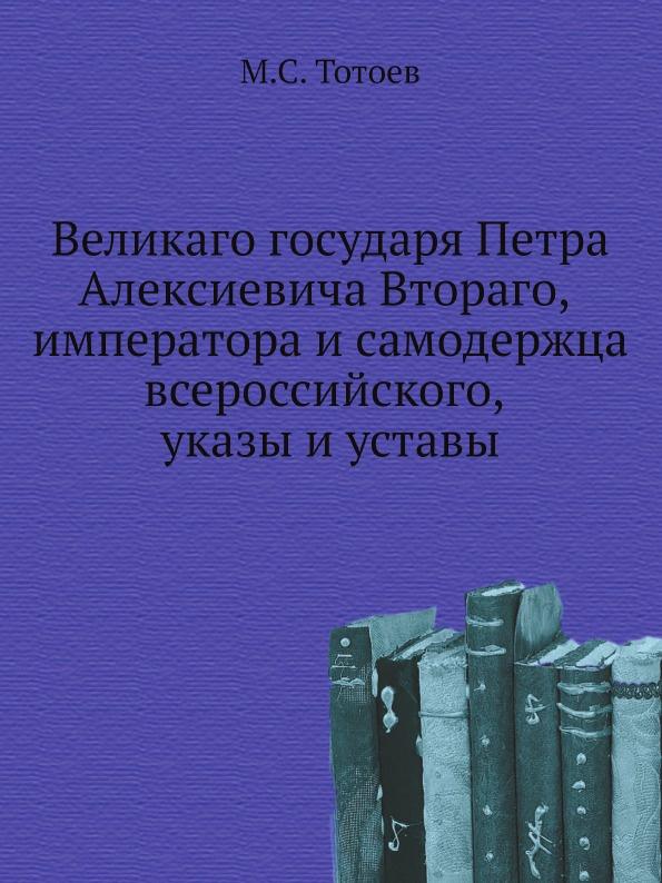 Неизвестный автор Великаго государя Петра Алексиевича Втораго, императора и самодержца всероссийского, указы и уставы неизвестный автор указы