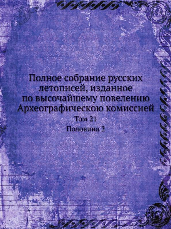 Полное собрание русских летописей, изданное по высочайшему повелению Археографическою комиссией. Том 21. Половина 2