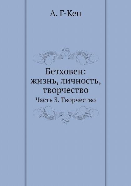 А. Г-Кен Бетховен: жизнь, личность, творчество. Часть 3. Творчество