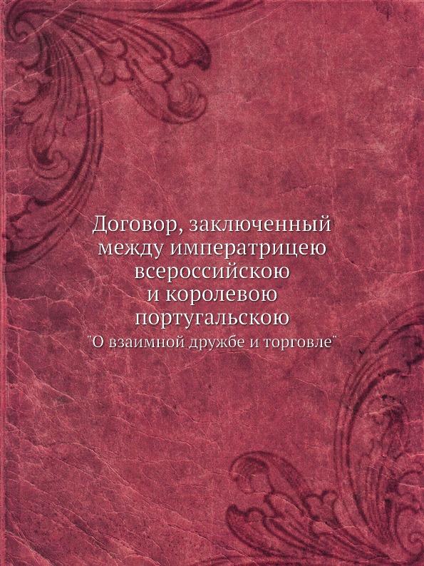 Неизвестный автор Договор, заключенный между императрицею всероссийскою и королевою португальскою. О взаимной дружбе и торговле неизвестный автор трактат вечный между всероссийскою империей и речью посполитою польскою