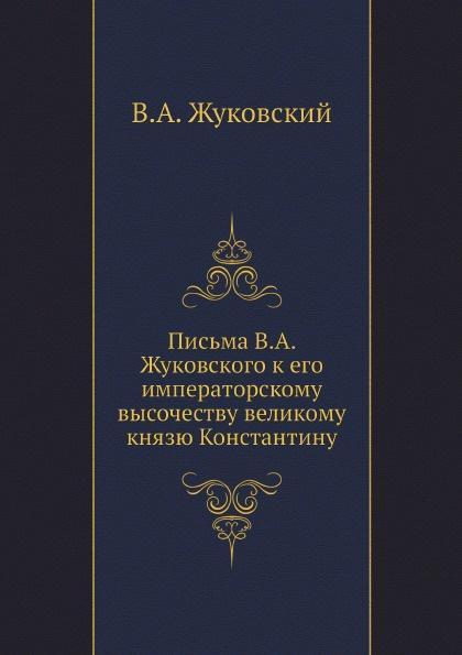 В.А. Жуковский Письма к его императорскому высочеству великому князю Константину Николаевичу