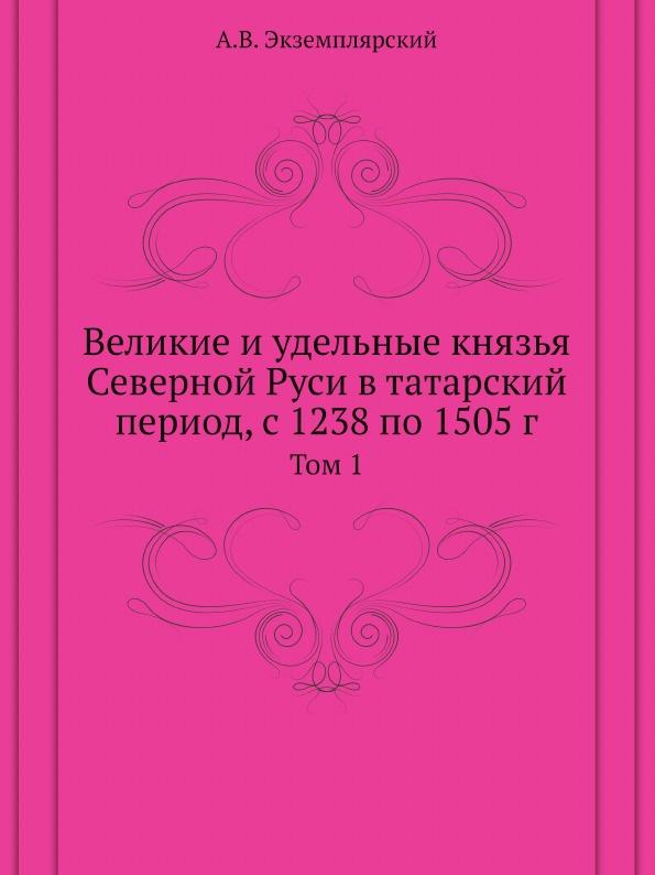 А.В. Экземплярский Великие и удельные князья Северной Руси в татарский период. Том 1