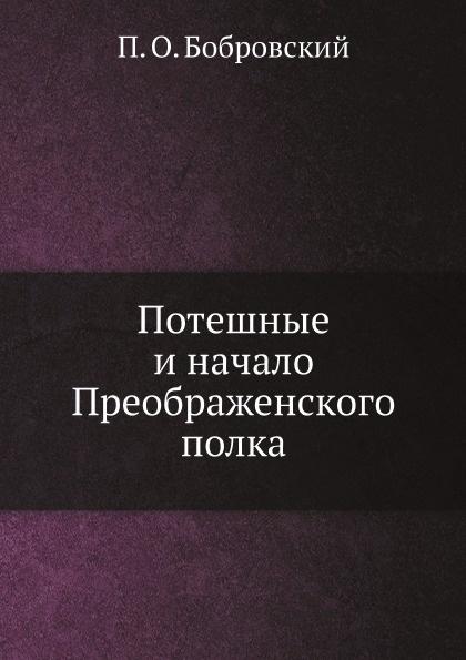 П. О. Бобровский Потешные и начало Преображенского полка