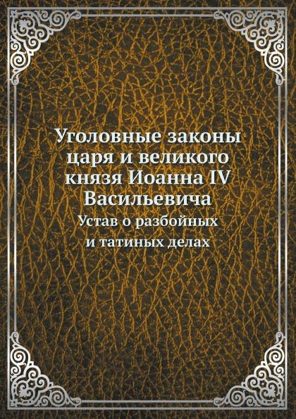 Неизвестный автор Уголовные законы царя и великого князя Иоанна IV Васильевича. Устав о разбойных и татиных делах неизвестный автор устав конного полка