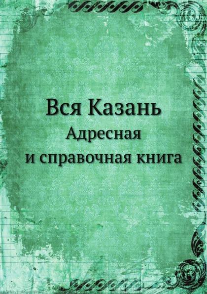 Н.Г. Шебуев Вся Казань. Адресная и справочная книга справочная садовая книга