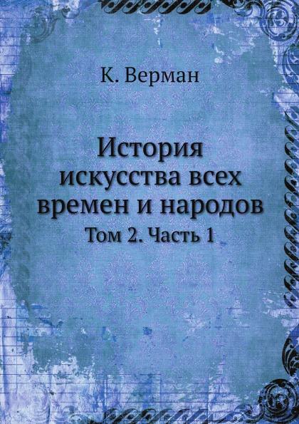 К. Верман История искусства всех времен и народов. Том 2. Часть 1