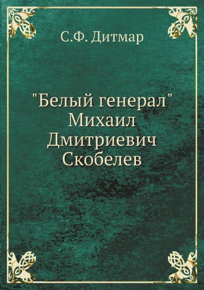 """Книга """"Белый генерал"""" Михаил Дмитриевич Скобелев. С.Ф. Дитмар"""