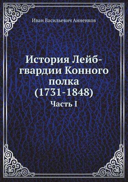И.В. Анненков История Лейб-гвардии Конного полка (1731-1848). Часть I неизвестный автор инструкция для исполнения внутренней службы в лейб гвардии конном полку