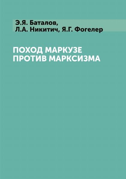 Э.Я. Баталов, Л.А. Никитич, Я.Г. Фогелер Поход Маркузе против марксизма