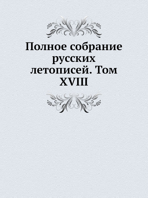 Полное собрание русских летописей. Том XVIII