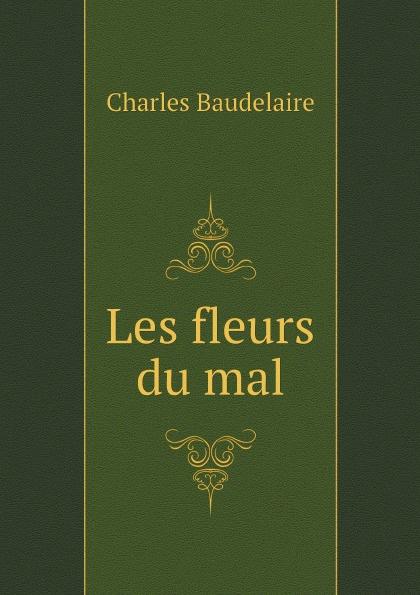 Charles Baudelaire Les fleurs du mal baudelaire les fleurs du mal