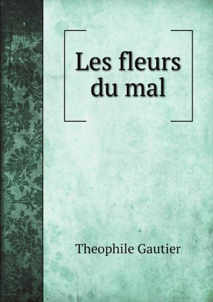 Theophile Gautier Les fleurs du mal baudelaire les fleurs du mal