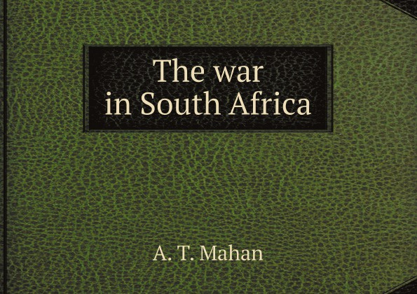 A. T. Mahan The war in South Africa the war in south africa