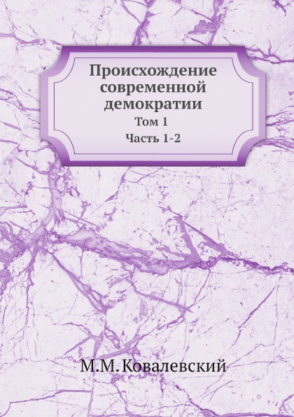 М. М. Ковалевский Происхождение современной демократии. Том 1 Часть 1-2