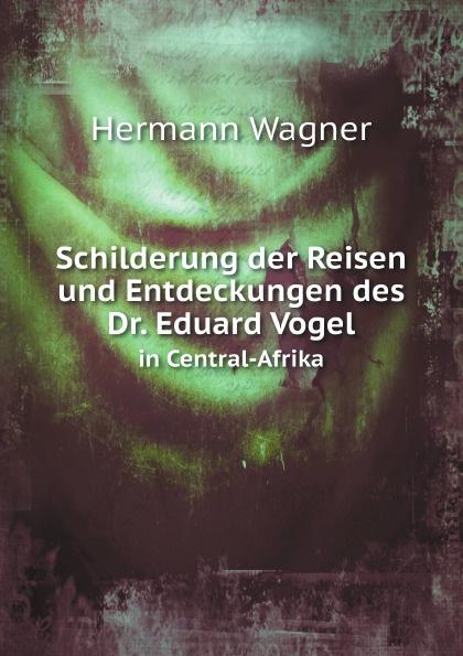 Hermann Wagner Schilderung der Reisen und Entdeckungen des Dr. Eduard Vogel. in Central-Afrika