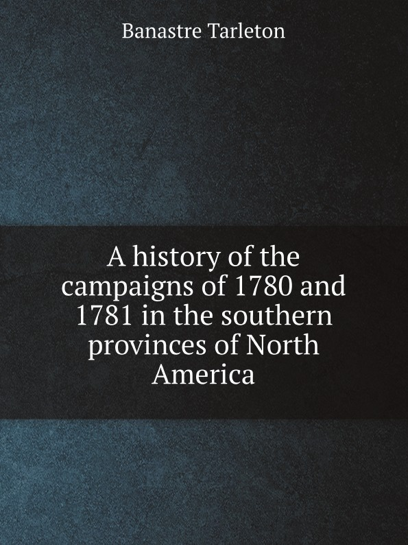 лучшая цена Banastre Tarleton A history of the campaigns of 1780 and 1781 in the southern provinces of North America