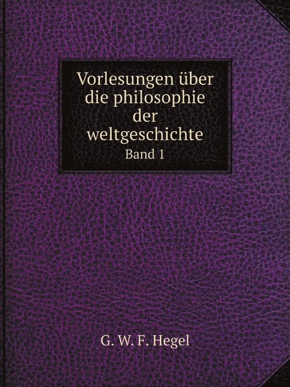 Hegel Georg Wilhelm Vorlesungen uber die philosophie der weltgeschichte. Band 1 h g wilhelm georg wilhelm friedrich hegel s vorlesungen uber die philosophie der religion nebst einer schrift uber die beweise vom dasen gottes volume 2