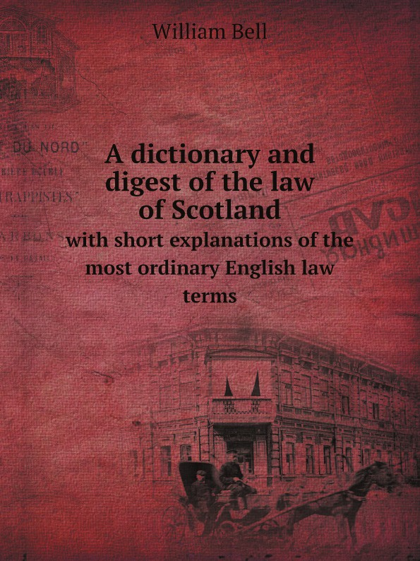 William Bell A dictionary and digest of the law of Scotland shumaker walter a george foster longsdorf the cyclopedic dictionary of law part 1