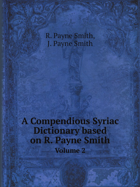 Фото - R. Payne Smith, J. Payne Smith A Compendious Syriac Dictionary based on R. Payne Smith. Volume 2 bruce smith r phenomenal shakespeare