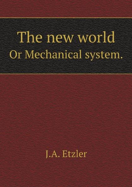 J.A. Etzler The new world. Or Mechanical system.