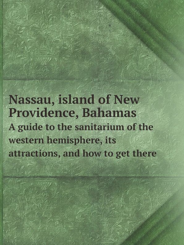New York, Nassau and West India mail steamship line. [from old catalog] Nassau, island of New Providence, Bahamas. A guide to the sanitarium of the western hemisphere, its attractions, and how to get there the bahamas