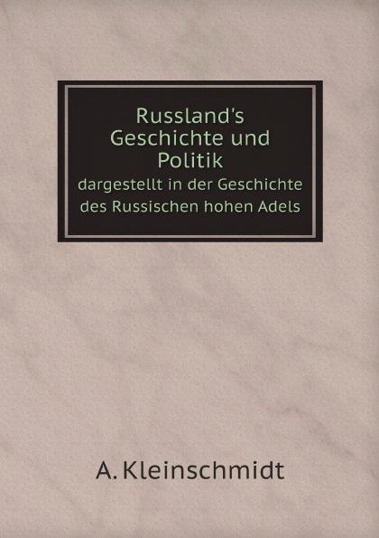 A. Kleinschmidt Russland.s Geschichte und Politik. dargestellt in der Geschichte des Russischen hohen Adels