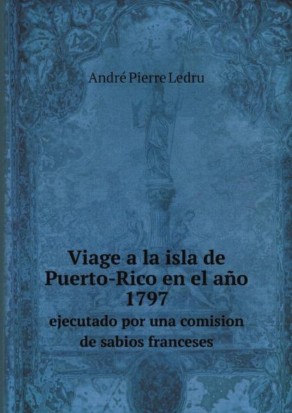 лучшая цена André Pierre Ledru Viage a la isla de Puerto-Rico en el ano 1797. ejecutado por una comision de sabios franceses