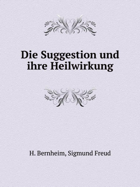 S. Freud, H. Bernheim Die Suggestion und ihre Heilwirkung