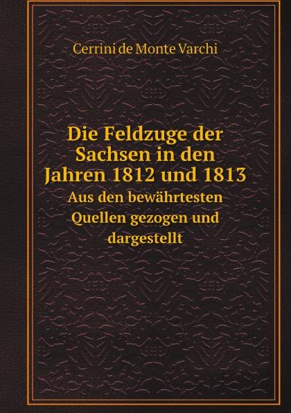 Cerrini de Monte Varchi Die Feldzuge der Sachsen in den Jahren 1812 und 1813. Aus den bewahrtesten Quellen gezogen und dargestellt