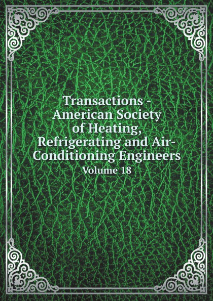American Society of Heating, Refrigerating and Air-Conditioning Engineers Transactions - American Society of Heating, Refrigerating and Air-Conditioning Engineers. Volume 18