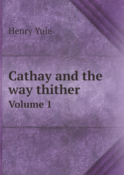 Henry Yule Cathay and the way thither. Volume 1 china on the way