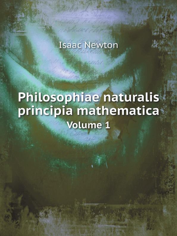 Isaac Newton Philosophiae naturalis principia mathematica. Volume 1 isaac newton philosophiae naturalis principia mathematica volume 1