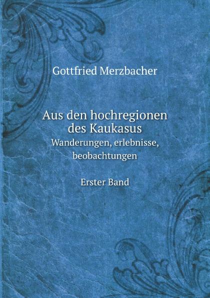 G. Merzbacher Aus den hochregionen des Kaukasus. Wanderungen, erlebnisse, beobachtungen Erster Band