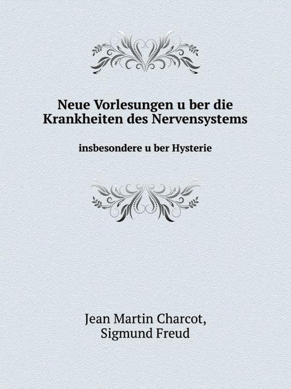 S.Freud, J.M. Charcot Neue Vorlesungen uber die Krankheiten des Nervensystems, insbesondere uber Hysterie c f plattner vorlesungen uber allgemeine huttenkunde volume 2