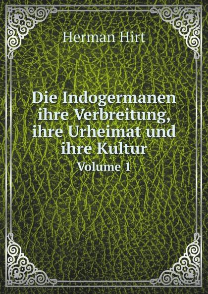 H. Hirt Die Indogermanen ihre Verbreitung, ihre Urheimat und ihre Kultur. Volume 1