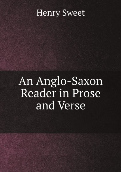 Henry Sweet An Anglo-Saxon Reader in Prose and Verse henry sweet an anglo saxon reader in prose and verse