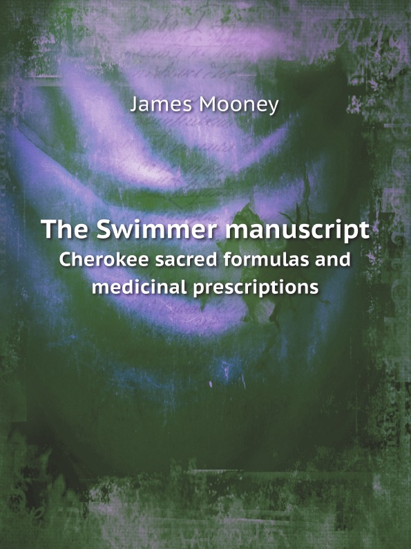 J. Mooney The Swimmer manuscript. Cherokee sacred formulas and medicinal prescriptions donald smith j bond math the theory behind the formulas