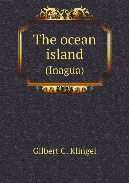 Gilbert C. Klingel The ocean island. (Inagua)
