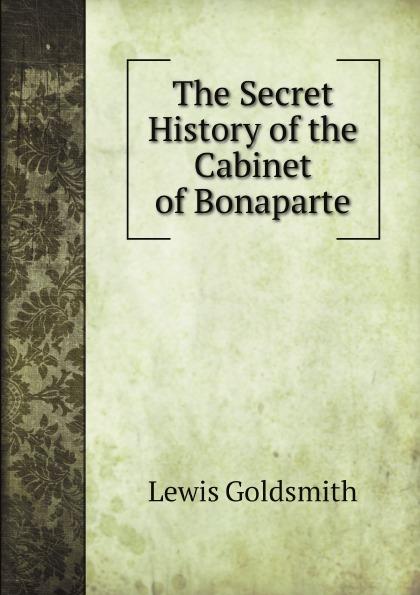 Lewis Goldsmith The Secret History of the Cabinet of Bonaparte the secret history