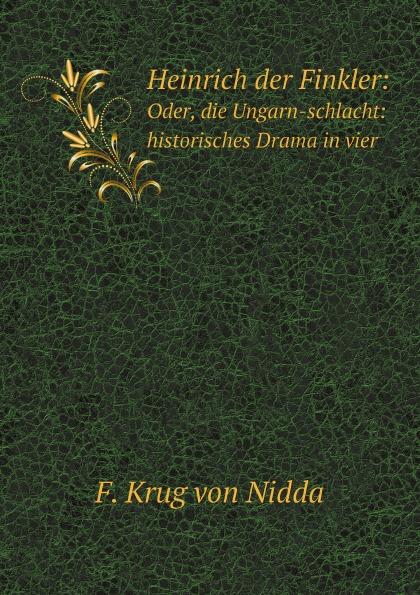 F. Krug von Nidda Heinrich der Finkler: Oder, die Ungarn-schlacht: historisches Drama in vier .