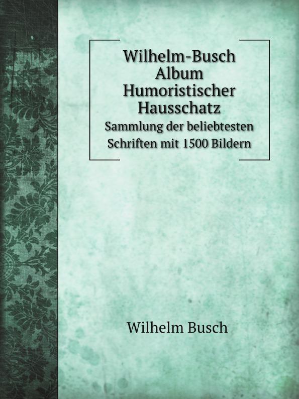 W. Busch Wilhelm-Busch Album Humoristischer Hausschatz. Sammlung der beliebtesten Schriften mit 1500 Bildern wilhelm busch album