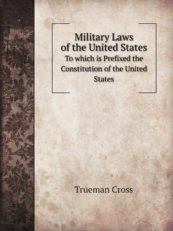 Фото - T. Cross Military Laws of the United States. To which is Prefixed the Constitution of the United States j m beck the constitution of the united states