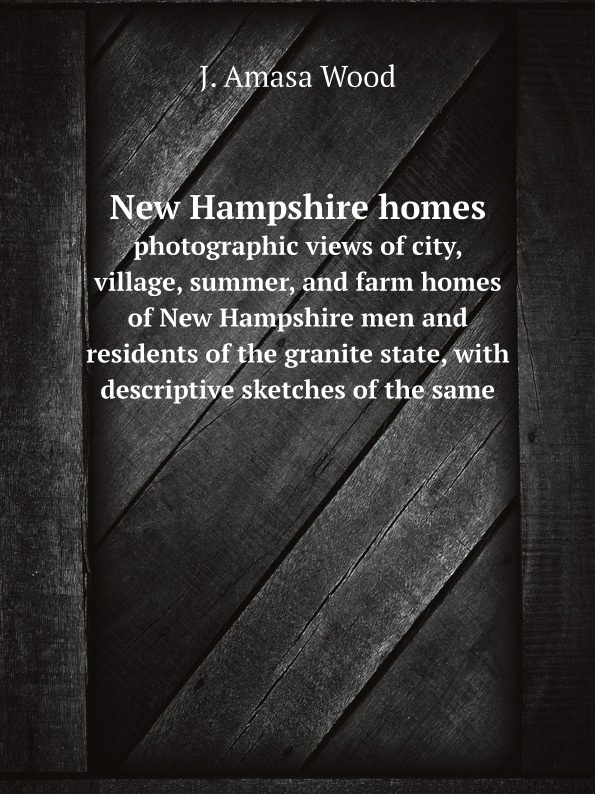 J. Amasa Wood New Hampshire homes. photographic views of city, village, summer, and farm homes of New Hampshire men and residents of the granite state, with descriptive sketches of the same
