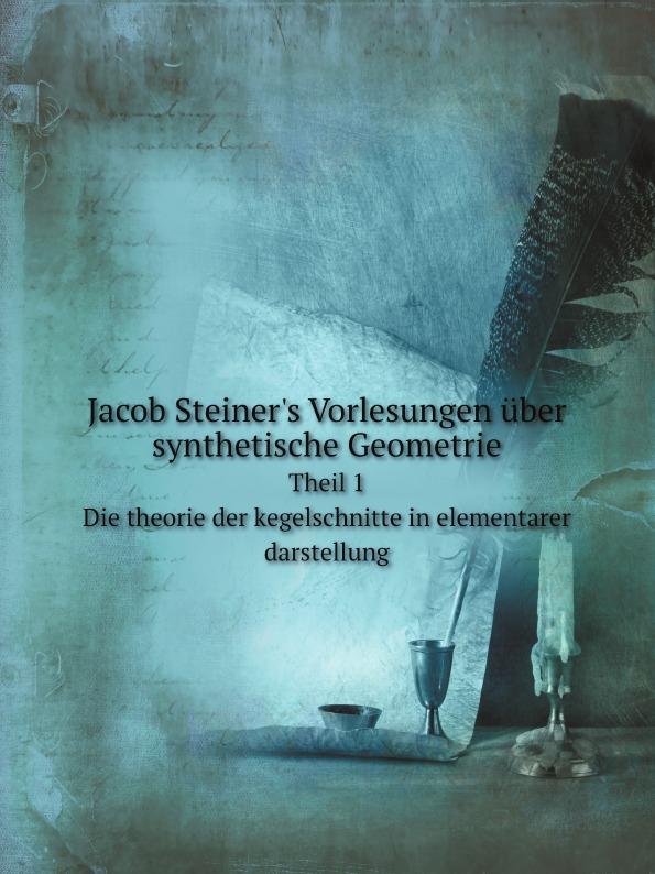 Jakob Steiner Jacob Steiner.s Vorlesungen uber synthetische Geometrie. Theil 1. Die theorie der kegelschnitte in elementarer darstellung c f plattner vorlesungen uber allgemeine huttenkunde volume 2