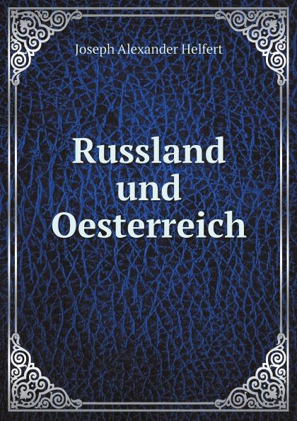 Joseph Alexander Helfert Russland und Oesterreich