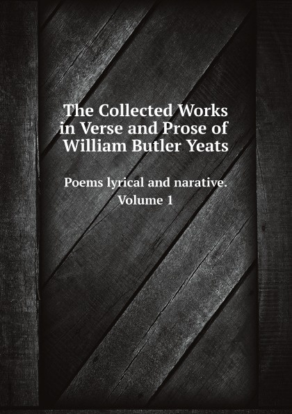 William Butler Yeats The Collected Works in Verse and Prose of William Butler Yeats. Poems lyrical and narative. Volume 1 цена 2017