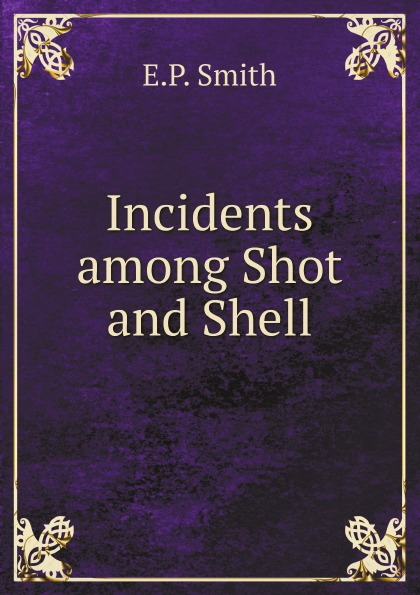 E.P. Smith Incidents among Shot and Shell maria d weston bessie and raymond or incidents corrected with the civil war in the united states