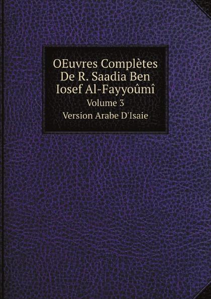 Joseph Derenbourg, Saadia ben Joseph OEuvres Completes De R. Saadia Ben Iosef Al-Fayyoumi. Volume 3. Version Arabe D.Isaie asgharali saadia