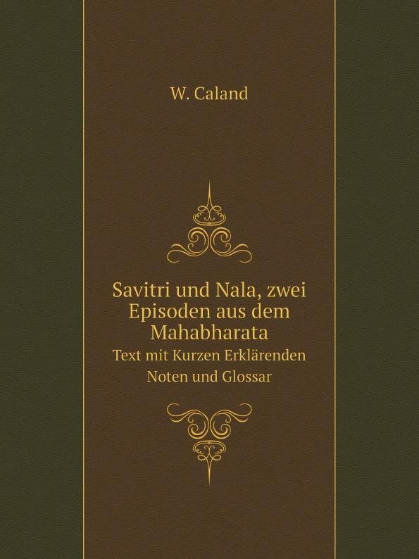 W. Caland Savitri und Nala, zwei Episoden aus dem Mahabharata. Text mit Kurzen Erklarenden Noten und Glossar