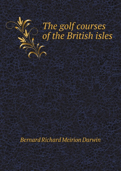 B. R.M. Darwin The golf courses of the British isles golf courses
